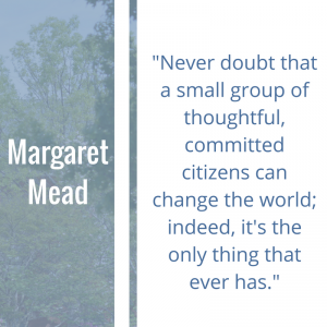 """Quote of the Week by Margaret Mead: """"Never doubt that a small group of thoughtful, committed citizens can change the world; indeed, it's the only thing that ever has."""""""