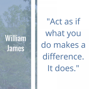 "Quote of the Week by William James: ""Act as if what you do makes a difference. It does."""