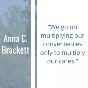 """Quote of the Week by Anna C. Brackett: """"We go on multiplying our conveniences only to multiply our cares."""""""