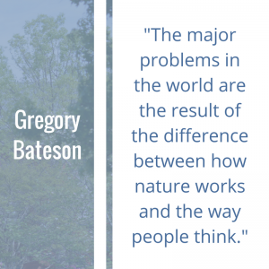 """Quote of the Week by Gregory Bateson: """"The major problems in the world are the result of the difference between how nature works and the way people think."""""""