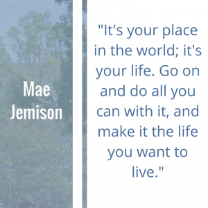 "Quote of the Week by Mae Jemsion: ""It's your place in the world; it's your life. Go on and do all you can with it, and make it the life you want to live."""
