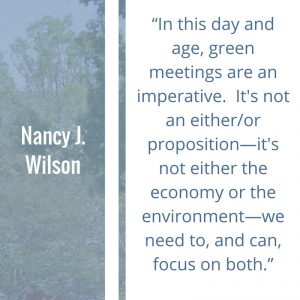 """Quote of the Week by Nancy J. Wilson: In this day and age, green meetings are an imperative. It's not an either/or proposition—it's not either the economy or the environment—we need to, and can, focus on both."""""""