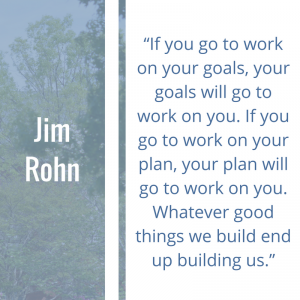 "Quote of the Week by Jim Rohn: ""If you go to work on your goals, your goals will go to work on you. If you go to work on your plan, your plan will go to work on you. Whatever good things we build end up building us."""