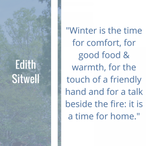 """Quote of the Week by Edith Sitwell: """"Winter is the time for comfort, for good food & warmth, for the touch of a friendly hand and for a talk beside the fire: it is a time for home."""""""