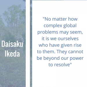"""Quote of the week by Daisaku Ikeda, """"No matter how complex global problems may seem, it is we ourselves who have given rise to them. They cannot be beyond our power to resolve."""