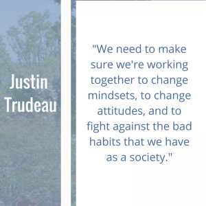"""Quote of the Week by Justin Trudeau, """"We need to make sure we're working together to change mindsets, to change attitudes, and to fight against the bad habits that we have as a society."""""""