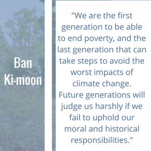 """Quote of the Week by Ban Ki-moon, 2)""""We are the first generation to be able to end poverty, and the last generation that can take steps to avoid the worst impacts of climate change. Future generations will judge us harshly if we fail to uphold our moral and historical responsibilities."""" – Ban Ki-moon, """"We are the first generation to be able to end poverty, and the last generation that can take steps to avoid the worst impacts of climate change. Future generations will judge us harshly if we fail to uphold our moral and historical responsibilities."""""""