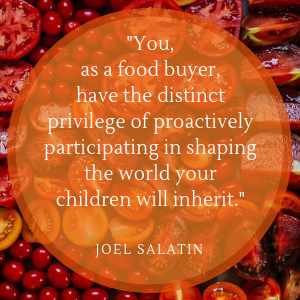 """Quote of the Week by Joel Salatin: """"You, as a food buyer, have the distinct privilege of proactively participating in shaping the world your children will inherit."""""""