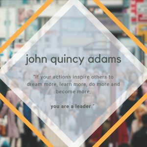 "The Quote of the Week by John Quincy Adams is ""If your actions inspire others to dream more, learn more, do more, and become more, you are a leader."""